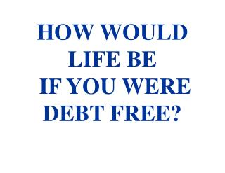 HOW WOULD LIFE BE  IF YOU WERE DEBT FREE?