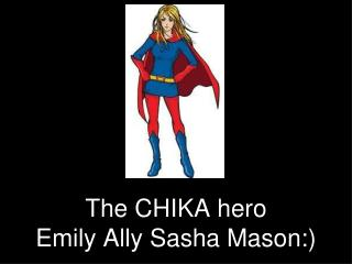 The CHIKA hero Emily Ally Sasha Mason:)