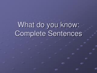 What do you know: Complete Sentences