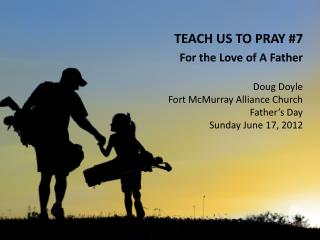 TEACH US TO PRAY #7 For the Love of A Father Doug Doyle Fort McMurray Alliance Church
