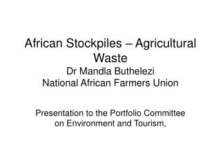 African Stockpiles – Agricultural Waste Dr Mandla Buthelezi National African Farmers Union