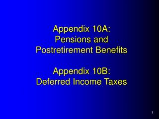 Appendix 10A: Pensions and  Postretirement Benefits  Appendix 10B: Deferred Income Taxes
