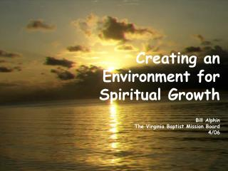 Creating an Environment for Spiritual Growth Bill Alphin The Virginia Baptist Mission Board 4/06