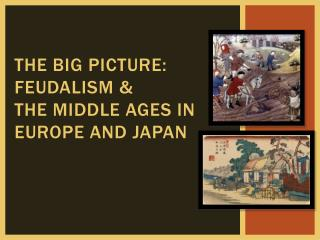 The Big picture: feudalism &  the middle ages in Europe and Japan