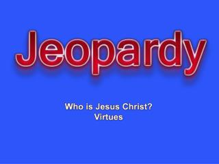 Who is Jesus Christ? Virtues