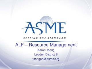ALF – Resource Management Aaron Tsang Leader, District B tsangah@asme