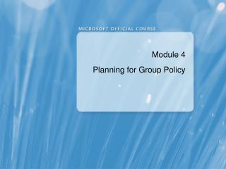 Module 4 Planning for Group Policy
