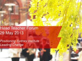 Head Teacher Forum  29 May 2013  Positioning Sydney Institute Leading Change
