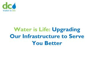 Water is Life:  Upgrading Our Infrastructure to Serve You Better