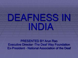 DEAFNESS IN INDIA  PRESENTED BY Arun Rao  Executive Director -The Deaf Way Foundation