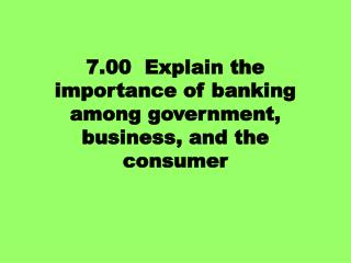 7.00  Explain the importance of banking among government, business, and the consumer