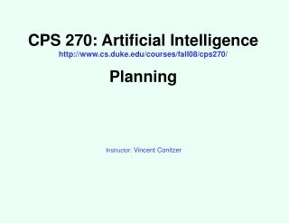 CPS 270: Artificial Intelligence http://www.cs.duke.edu/courses/fall08/cps270/ Planning