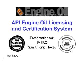 API Engine Oil Licensing and Certification System Presentation for: IMEAC San Antonio, Texas April 2001