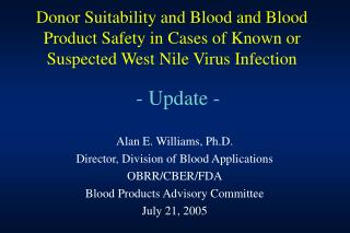 Alan E. Williams, Ph.D. Director, Division of Blood Applications OBRR/CBER/FDA