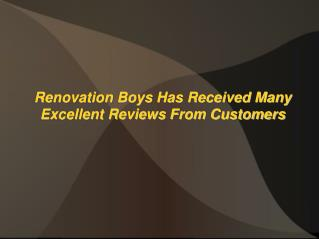 Renovation Boys Has Received Many Excellent Reviews From Customers
