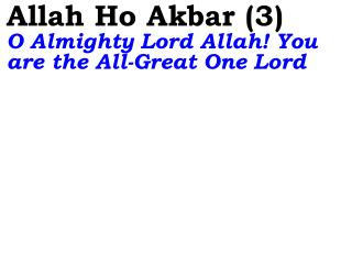 Allah Ho Akbar (3)  O Almighty Lord Allah! You are the All-Great One Lord