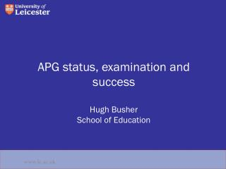 APG status, examination and success Hugh Busher  School of Education