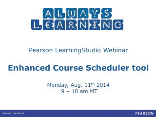 Pearson  LearningStudio  Webinar Enhanced Course Scheduler tool Monday, Aug. 11 th  2014
