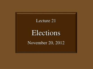 Lecture 21 Elections November 20, 2012