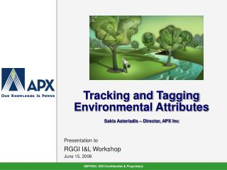 Tracking and Tagging Environmental Attributes Sakis Asteriadis – Director, APX Inc