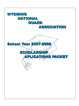 WYOMING 	NATIONAL 		GUARD 			ASSOCIATION School Year 2007-2008 	SCHOLARSHIP				APLICATIONS PACKET