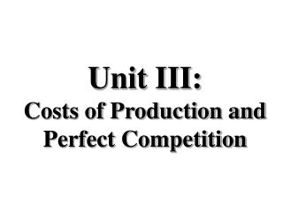 Unit III:  Costs of Production and Perfect Competition