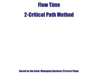 Flow Time 2-Critical Path Method Based on the book: Managing Business Process Flows
