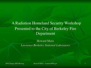 A Radiation Homeland Security Workshop Presented to the City of Berkeley Fire Department