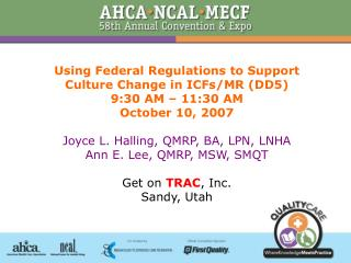 Using Federal Regulations to Support Culture Change in ICFs/MR (DD5) 9:30 AM – 11:30 AM October 10, 2007 Joyce L. Hall