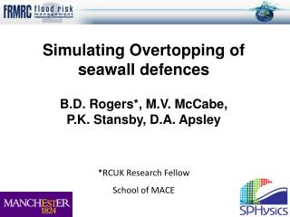 Simulating Overtopping of seawall defences  B.D. Rogers*, M.V. McCabe,   P.K. Stansby, D.A. Apsley