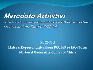 Xu ZHOU Liaison Representative from PCGIAP to ISO/TC 211 National Geomatics Center of China