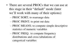 SORT PROC SORT DATA=datasetname; BY variable1 … variablen; PRINT PROC PRINT DATA=datasetname;