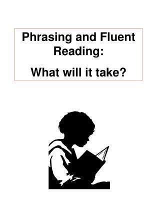 Phrasing and Fluent Reading: What will it take?