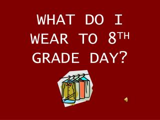 WHAT DO I WEAR TO 8 TH  GRADE DAY?
