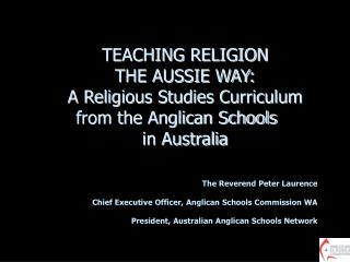 TEACHING RELIGION  THE AUSSIE WAY: A Religious Studies Curriculum from the Anglican Schools  in Australia The Reverend P