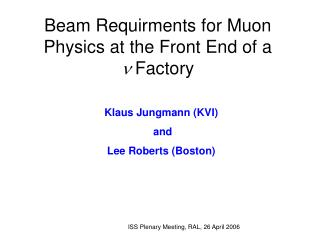 Beam Requirments for Muon Physics at the Front End of a  n  Factory