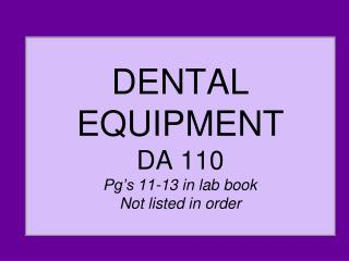 DENTAL EQUIPMENT DA 110 Pg's 11-13 in lab book Not listed in order