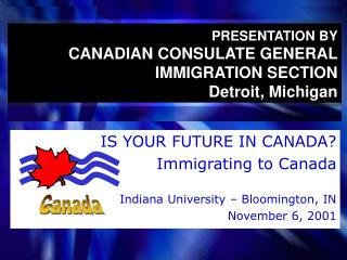PRESENTATION BY CANADIAN CONSULATE GENERAL IMMIGRATION SECTION Detroit, Michigan