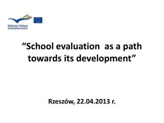 """ School evaluation   as a  path towards its  development"" Rzeszów ,  22 . 04 . 2013 r."