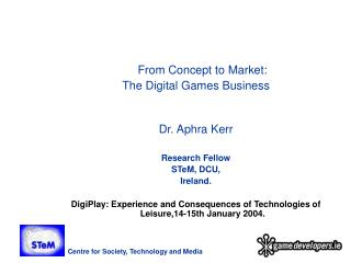From Concept to Market:  The Digital Games Business Dr. Aphra Kerr Research Fellow STeM, DCU,