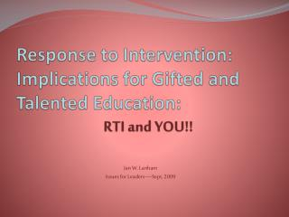 Response to Intervention: Implications for Gifted and Talented Education: 	 RTI and YOU!!