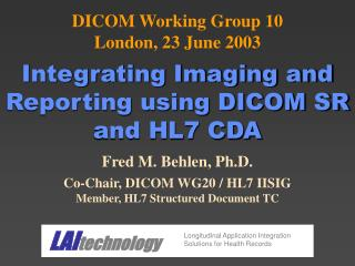 Fred M. Behlen, Ph.D. Co-Chair, DICOM WG20 / HL7 IISIG Member, HL7 Structured Document TC