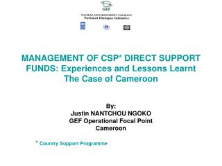 MANAGEMENT OF CSP* DIRECT SUPPORT FUNDS: Experiences and Lessons Learnt  The Case of Cameroon