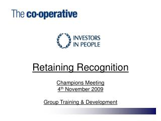 Retaining Recognition  Champions Meeting 4th November 2009  Group Training  Development