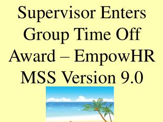 Supervisor Enters   Group Time Off  Award – EmpowHR MSS Version 9.0