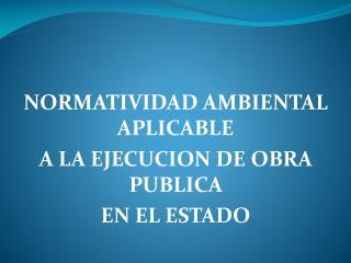 NORMATIVIDAD AMBIENTAL APLICABLE  A LA EJECUCION DE OBRA PUBLICA  EN EL ESTADO