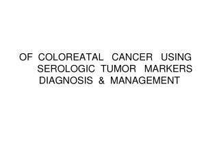 OF  COLOREATAL   CANCER   USING  SEROLOGIC  TUMOR   MARKERS   DIAGNOSIS  &  MANAGEMENT