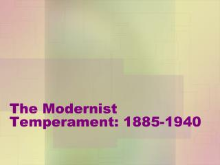 The Modernist Temperament: 1885-1940