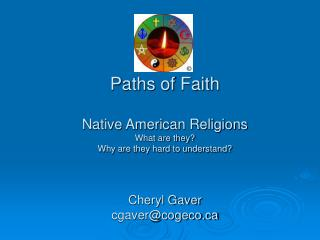 Paths of Faith Native American Religions What are they? Why are they hard to understand? Cheryl Gaver cgaver@cogeco