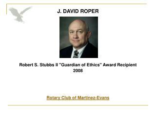 "J. DAVID ROPER Robert S. Stubbs II ""Guardian of Ethics""Award Recipient 2008 Rotary Club of Martinez-Evans"